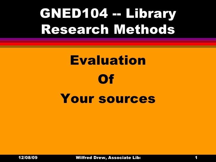 GNED104 -- Library Research Methods <ul><li>Evaluation </li></ul><ul><li>Of  </li></ul><ul><li>Your sources </li></ul>