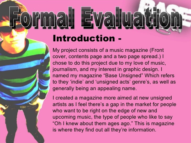 Formal Evaluation Introduction - My project consists of a music magazine (Front cover, contents page and a two page spread...