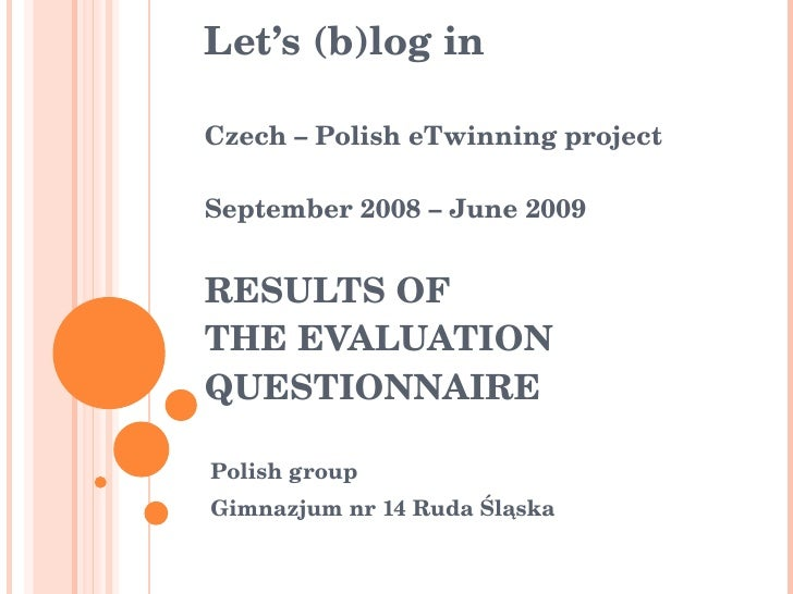Let's (b)log in Czech – Polish eTwinning project September 2008 – June 2009 RESULTS OF  THE  EVALUATION QUESTIONNAIRE Poli...