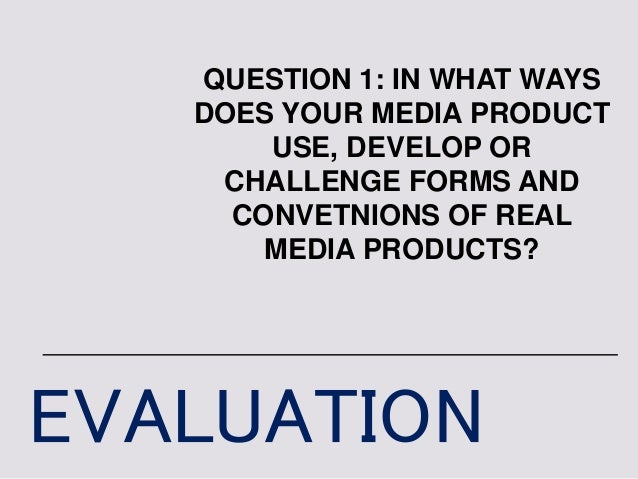 EVALUATION QUESTION 1: IN WHAT WAYS DOES YOUR MEDIA PRODUCT USE, DEVELOP OR CHALLENGE FORMS AND CONVETNIONS OF REAL MEDIA ...