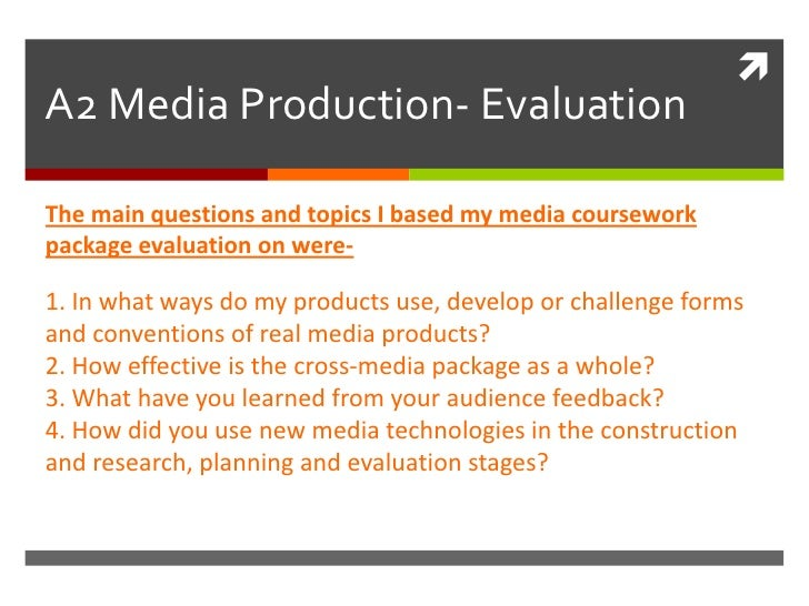 A2 Media Production- Evaluation<br />The main questions and topics I based my media coursework package evaluation on were-...