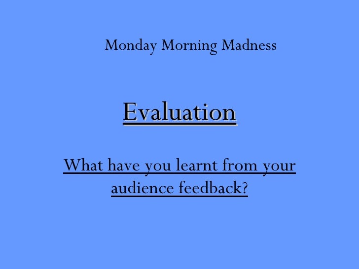 Evaluation What have you learnt from your audience feedback? Monday Morning Madness