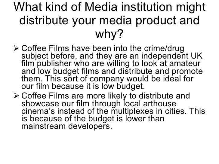 What kind of Media institution might distribute your media product and why? <ul><li>Coffee Films have been into the crime/...