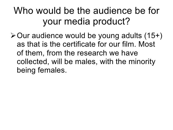 Who would be the audience be for your media product? <ul><li>Our audience would be young adults (15+) as that is the certi...