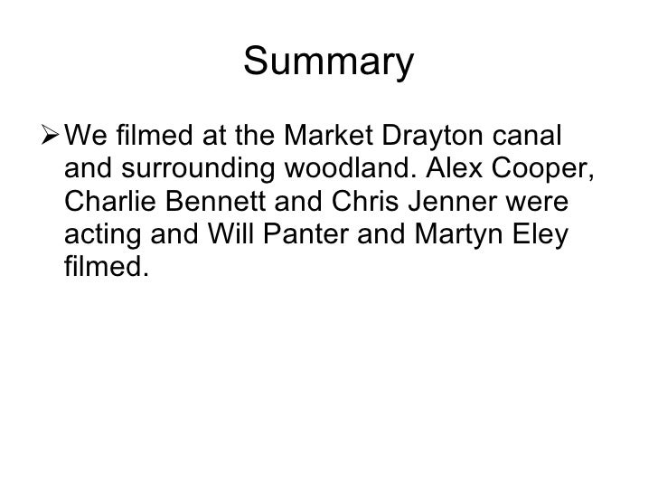 Summary <ul><li>We filmed at the Market Drayton canal and surrounding woodland. Alex Cooper, Charlie Bennett and Chris Jen...
