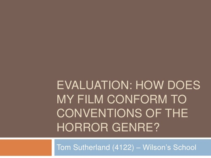 EVALUATION: How does my film conform to conventions of the Horror Genre?<br />Tom Sutherland (4122) – Wilson's School<br />