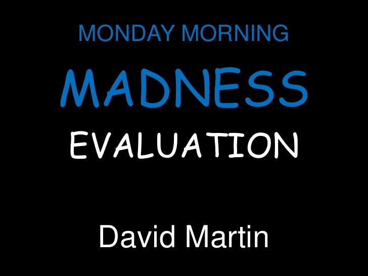 MONDAY MORNING<br />MADNESS<br />EVALUATION<br />David Martin<br />