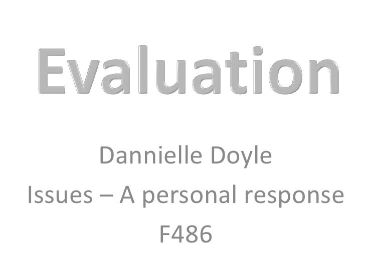 Evaluation<br />Dannielle Doyle<br />Issues – A personal response<br />F486<br />
