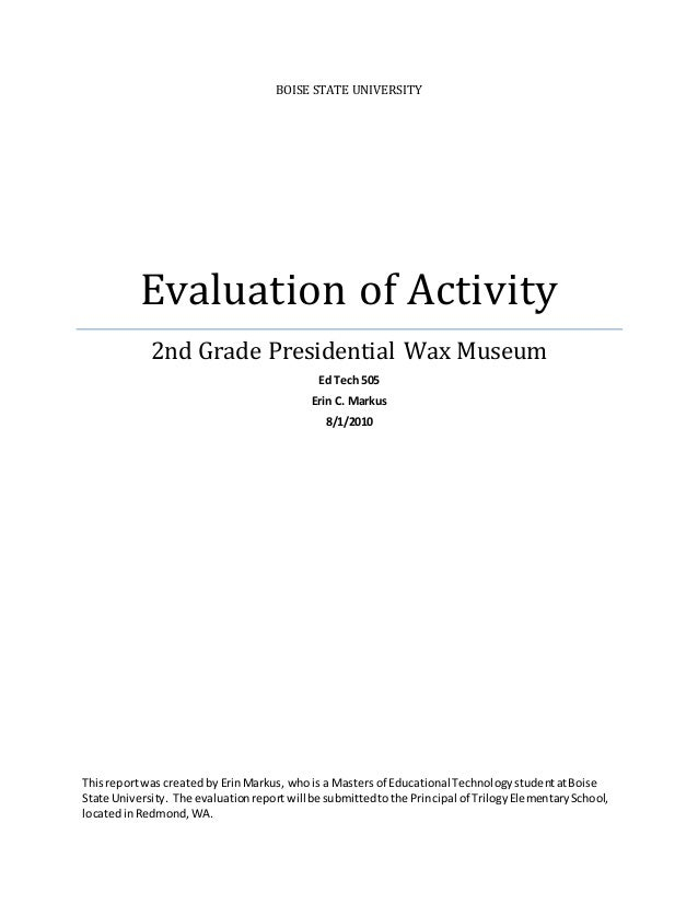 BOISE STATE UNIVERSITY Evaluation of Activity 2nd Grade Presidential Wax Museum Ed Tech 505 Erin C. Markus 8/1/2010 Thisre...
