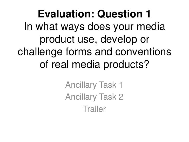 Evaluation: Question 1 In what ways does your media product use, develop or challenge forms and conventions of real media ...