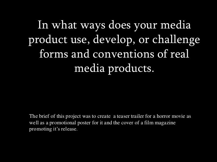 In what ways does your media product use, develop, or challenge forms and conventions of real media products. <br />The br...