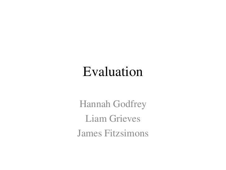 Evaluation<br />Hannah Godfrey<br />Liam Grieves<br />James Fitzsimons<br />