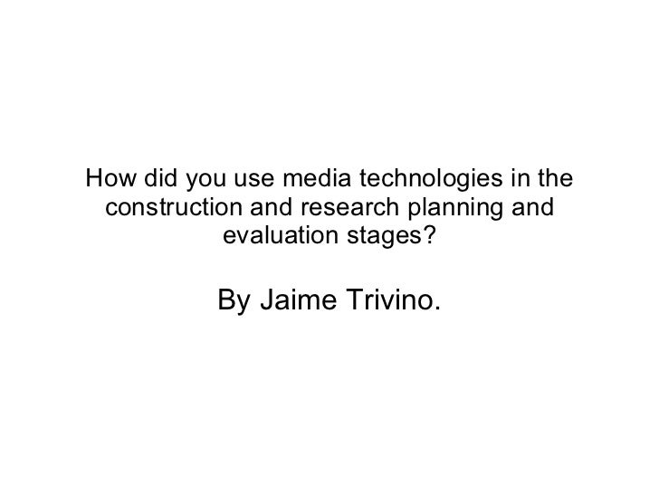 How did you use media technologies in the construction and research planning and evaluation stages? By Jaime Trivino.