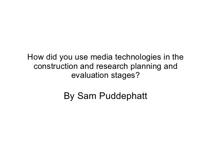 How did you use media technologies in the construction and research planning and evaluation stages? By Sam Puddephatt