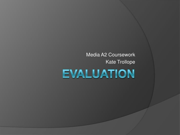 EVALUATION<br />Media A2 Coursework<br />Kate Trollope<br />
