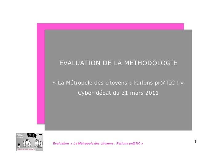 EVALUATION DE LA METHODOLOGIE« La Métropole des citoyens : Parlons pr@TIC ! »               Cyber-débat du 31 mars 2011   ...