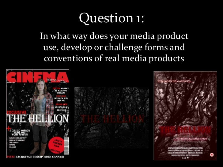 Question 1:In what way does your media product use, develop or challenge forms and conventions of real media products
