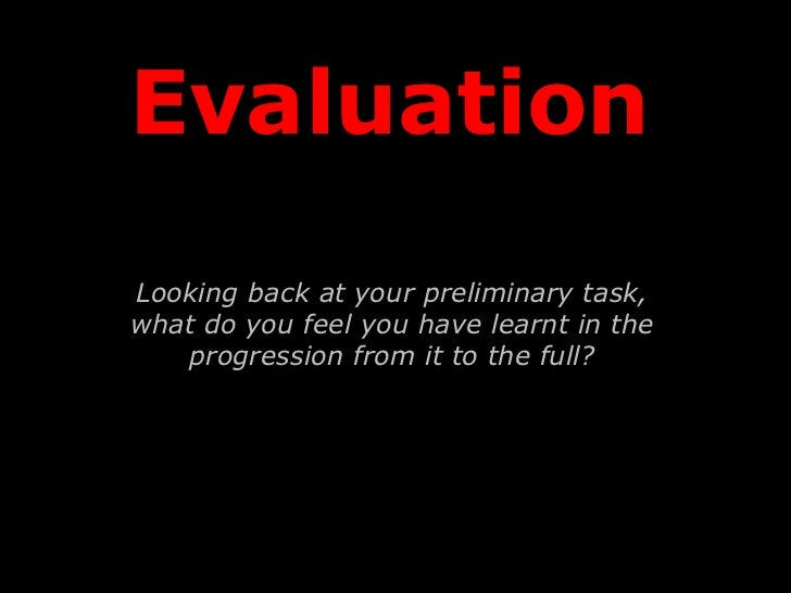 EvaluationLooking back at your preliminary task,what do you feel you have learnt in the   progression from it to the full?