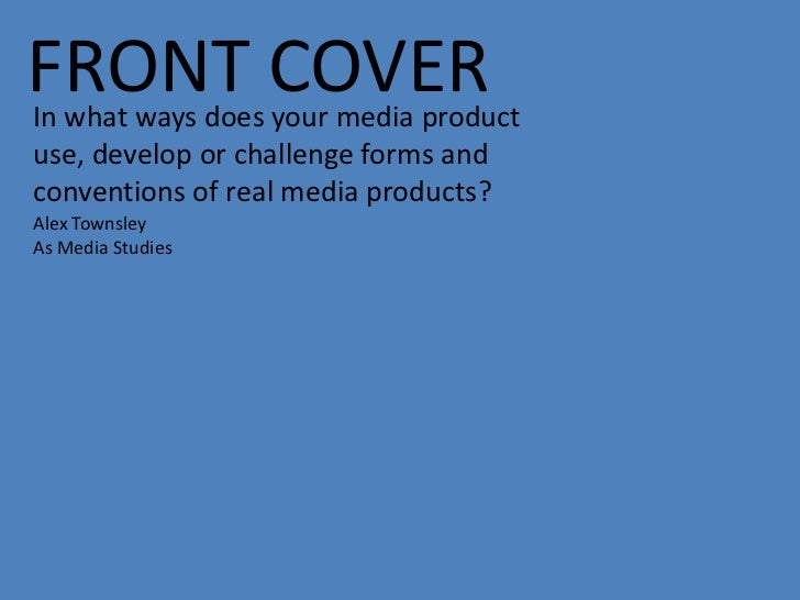 FRONT COVERIn what ways does your media productuse, develop or challenge forms andconventions of real media products?Alex ...