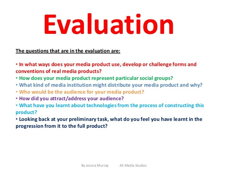 EvaluationThe questions that are in the evaluation are:• In what ways does your media product use, develop or challenge fo...