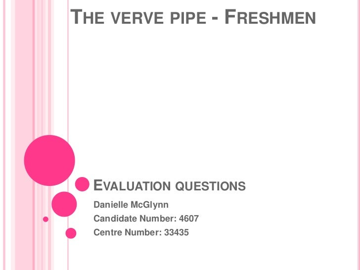 THE VERVE PIPE - FRESHMEN  EVALUATION QUESTIONS  Danielle McGlynn  Candidate Number: 4607  Centre Number: 33435