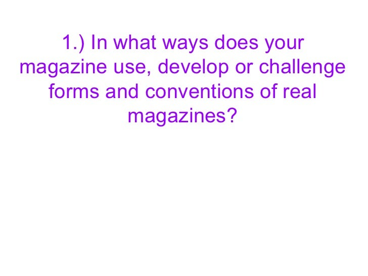1.) In what ways does yourmagazine use, develop or challenge  forms and conventions of real            magazines?