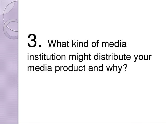 3. What kind of mediainstitution might distribute yourmedia product and why?