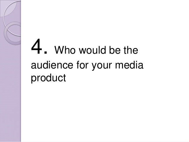 4. Who would be theaudience for your mediaproduct