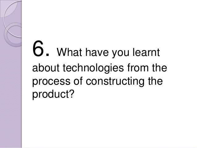 6. What have you learntabout technologies from theprocess of constructing theproduct?