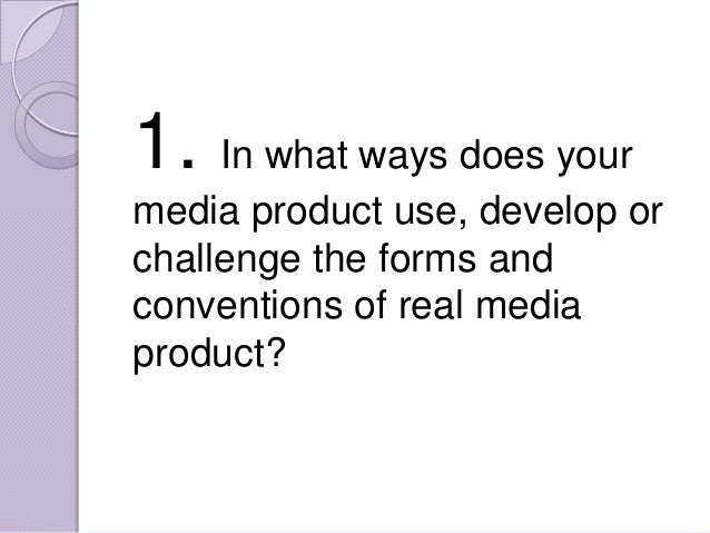 1. In what ways does yourmedia product use, develop orchallenge the forms andconventions of real mediaproduct?
