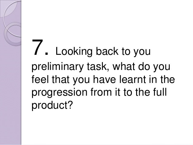 7. Looking back to youpreliminary task, what do youfeel that you have learnt in theprogression from it to the fullproduct?