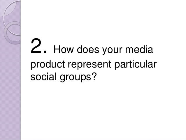 2. How does your mediaproduct represent particularsocial groups?