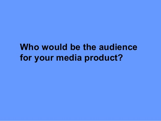 Who would be the audiencefor your media product?