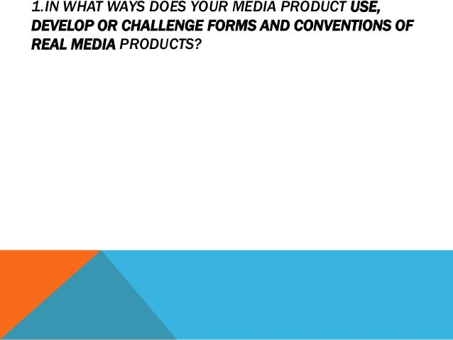 1.IN WHAT WAYS DOES YOUR MEDIA PRODUCT USE,DEVELOP OR CHALLENGE FORMS AND CONVENTIONS OFREAL MEDIA PRODUCTS?