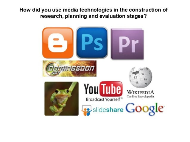 How did you use media technologies in the construction ofresearch, planning and evaluation stages?
