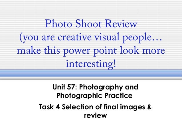 Photo Shoot Review(you are creative visual people…make this power point look moreinteresting!Unit 57: Photography andPhoto...