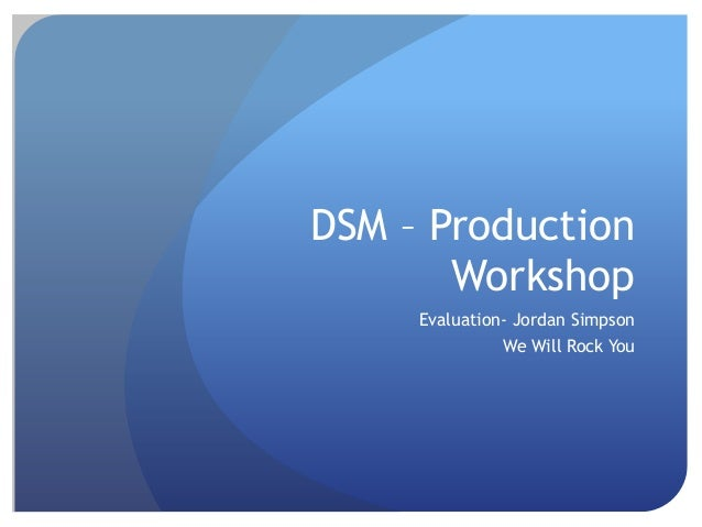 DSM – ProductionWorkshopEvaluation- Jordan SimpsonWe Will Rock You