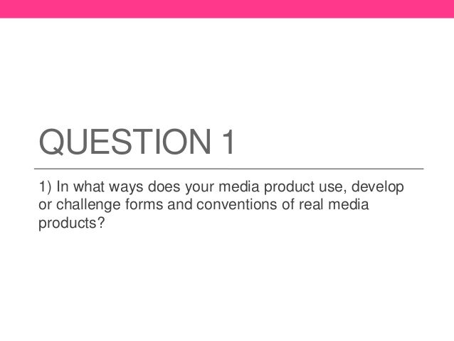 QUESTION 1 1) In what ways does your media product use, develop or challenge forms and conventions of real media products?