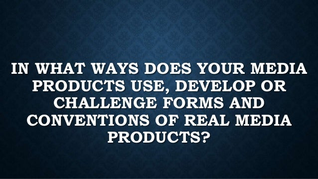 IN WHAT WAYS DOES YOUR MEDIA PRODUCTS USE, DEVELOP OR CHALLENGE FORMS AND CONVENTIONS OF REAL MEDIA PRODUCTS?