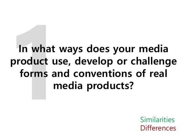 In what ways does your media product use, develop or challenge forms and conventions of real media products? Similarities ...