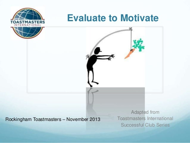 Evaluate to Motivate  Rockingham Toastmasters – November 2013  Adapted from Toastmasters International Successful Club Ser...