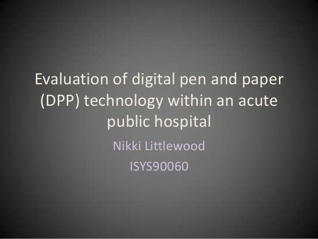 Evaluation of digital pen and paper (DPP) technology within an acute public hospital Nikki Littlewood ISYS90060