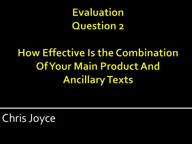 EvaluationQuestion 2How Effective Is the Combination Of Your Main Product And Ancillary Texts<br />Chris Joyce<br />