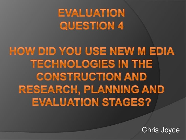 EvaluationQuestion 4How Did you use new m edia technologies in the construction and research, planning and evaluation stag...