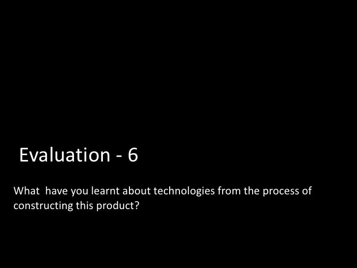 Evaluation - 6What have you learnt about technologies from the process ofconstructing this product?