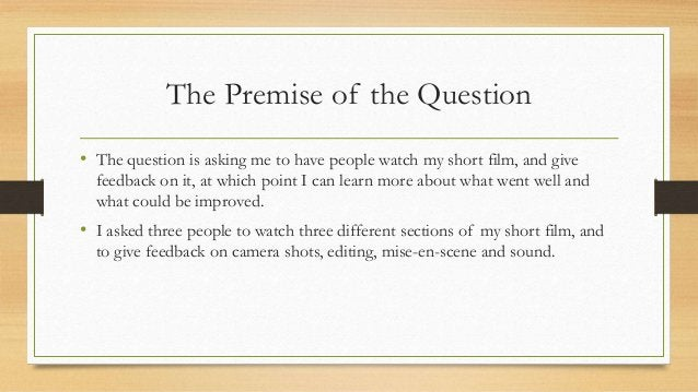 The Premise of the Question • The question is asking me to have people watch my short film, and give feedback on it, at wh...