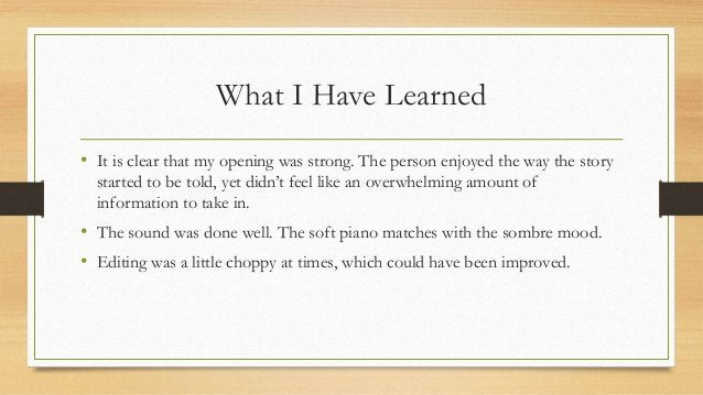 What I Have Learned • It is clear that my opening was strong. The person enjoyed the way the story started to be told, yet...