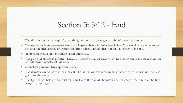 Section 3: 3:12 - End • The film conveys a message of good things, to not worry and get on with whatever you enjoy. • The ...