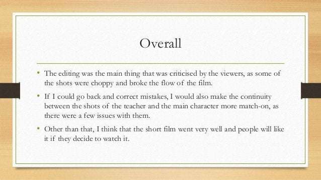 Overall • The editing was the main thing that was criticised by the viewers, as some of the shots were choppy and broke th...