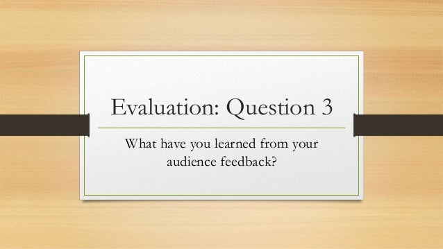 Evaluation: Question 3 What have you learned from your audience feedback?